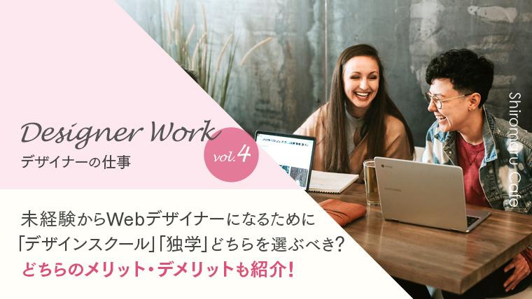 Designer Work vol.4 未経験からWebデザイナーになるために「デザインスクール」「独学」どちらを選ぶべき?どちらのメリット・デメリットも紹介!