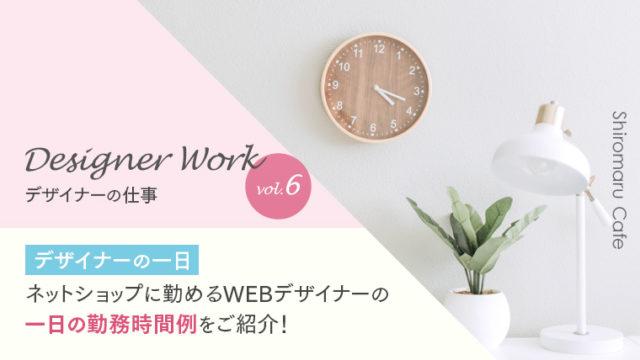 Designer Work vol.6 【デザイナーの一日】ネットショップに勤めるWEBデザイナーの一日の勤務時間例をご紹介!
