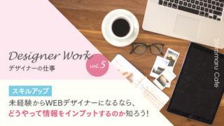 Designer Work vol.5 【スキルアップ】未経験からWEBデザイナーになるなら、どうやって情報をインプットするのか知ろう!
