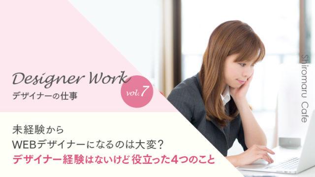 Designer Work vol.7 未経験から WEBデザイナーになるのは大変? デザイナー経験はないけど役立った4つのこと
