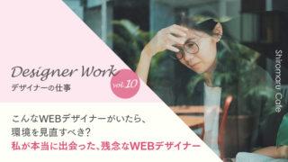 Designer Work vol.10 こんなWEBデザイナーがいたら、 環境を見直すべき? 私が本当に出会った、残念なWEBデザイナー