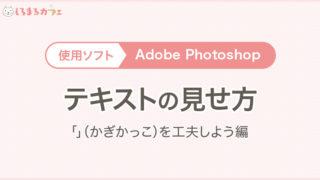 使用ソフト:AdobePhotoshop テキストの見せ方「」(かぎかっこ)を工夫しよう編